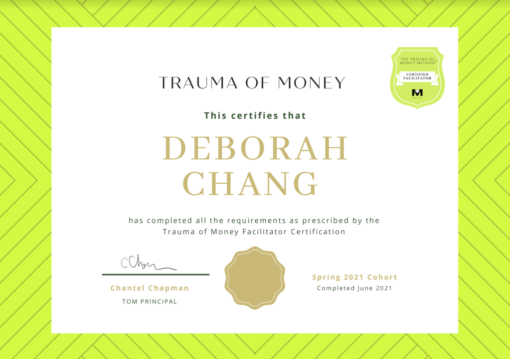 Certificate that reads: Trauma of Money. This certifies that Deborah Chang has completed all the requirements an prescribed by the Trauma of Money Facilitator Certification. Signed by Chantel Chapman, TOM Principal. Spring 2021 Cohort. Completed June 2021.